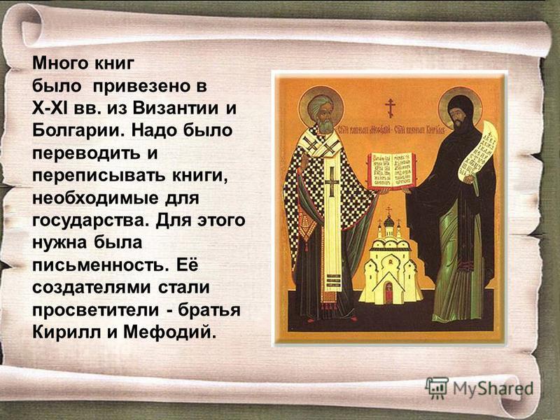 Много книг было привезено в X-XI вв. из Византии и Болгарии. Надо было переводить и переписывать книги, необходимые для государства. Для этого нужна была письменность. Её создателями стали просветители - братья Кирилл и Мефодий.