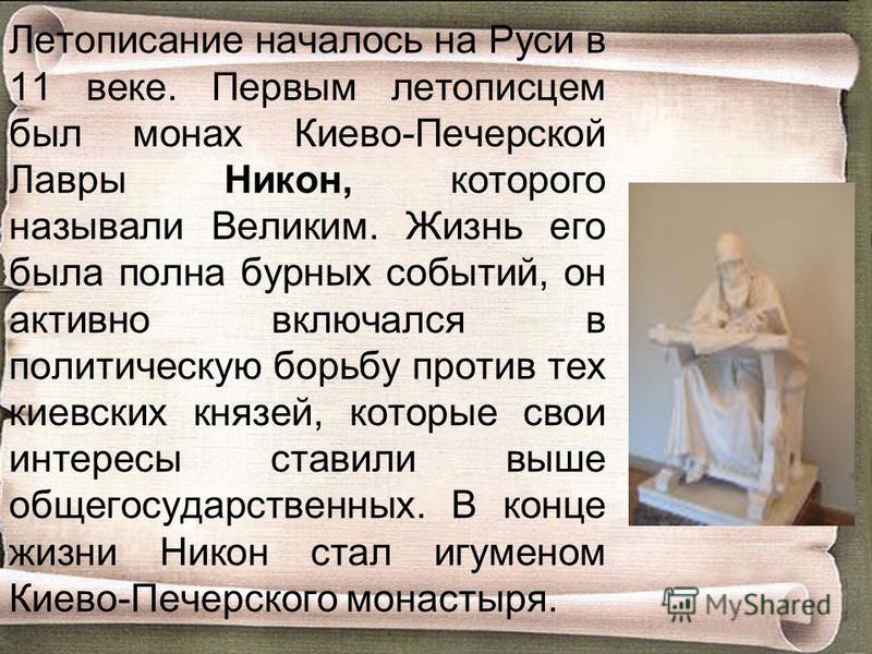 Летописание началось на Руси в 11 веке. Первым летописцем был монах Киево-Печерской Лавры Никон, которого называли Великим. Жизнь его была полна бурных событий, он активно включался в политическую борьбу против тех киевских князей, которые свои интер