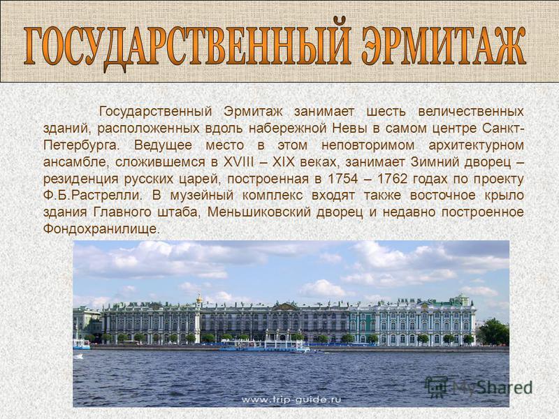 Государственный Эрмитаж занимает шесть величественных зданий, расположенных вдоль набережной Невы в самом центре Санкт- Петербурга. Ведущее место в этом неповторимом архитектурном ансамбле, сложившемся в XVIII – XIX веках, занимает Зимний дворец – ре