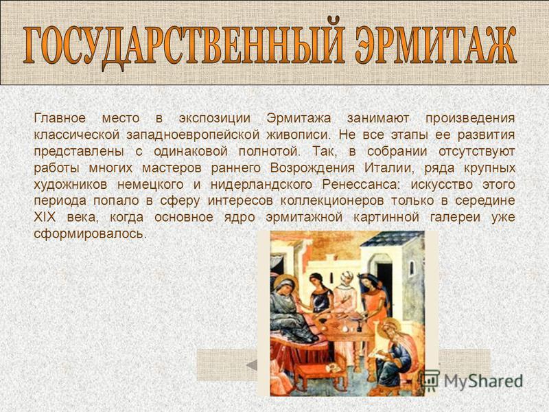 Главное место в экспозиции Эрмитажа занимают произведения классической западноевропейской живописи. Не все этапы ее развития представлены с одинаковой полнотой. Так, в собрании отсутствуют работы многих мастеров раннего Возрождения Италии, ряда крупн