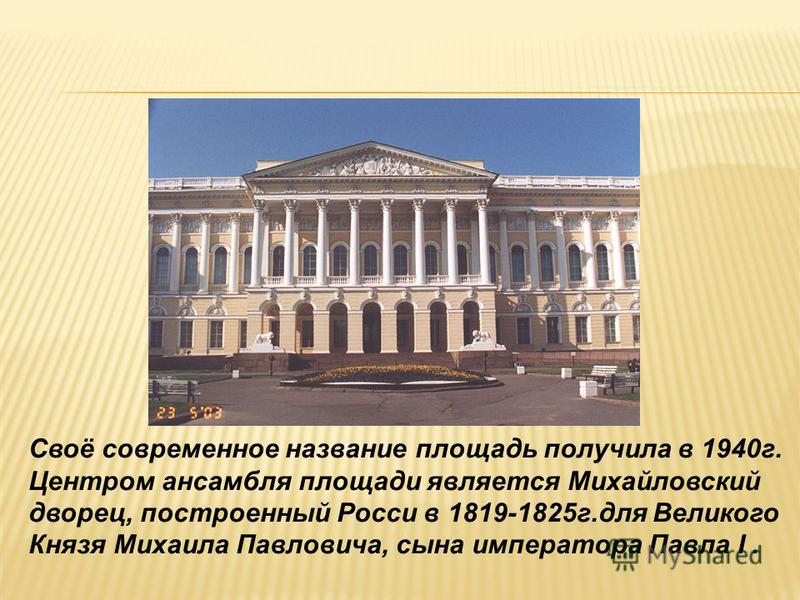 Своё современное название площадь получила в 1940 г. Центром ансамбля площади является Михайловский дворец, построенный Росси в 1819-1825 г.для Великого Князя Михаила Павловича, сына императора Павла I.