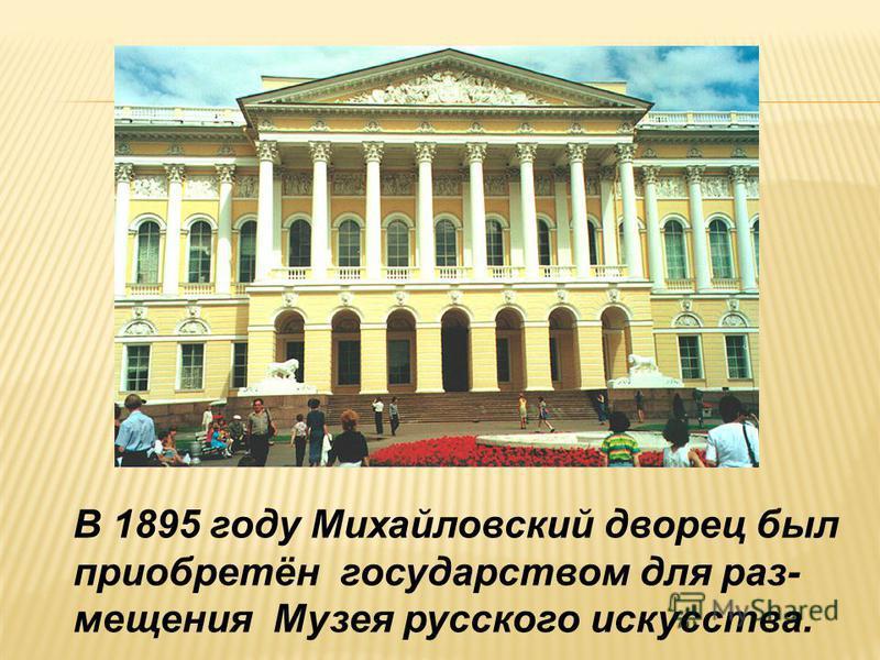 В 1895 году Михайловский дворец был приобретён государством для размещения Музея русского искусства.