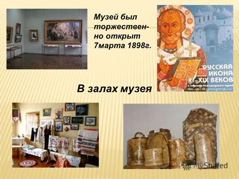 Музей был торжествен- но открыт 7 марта 1898 г. В залах музея