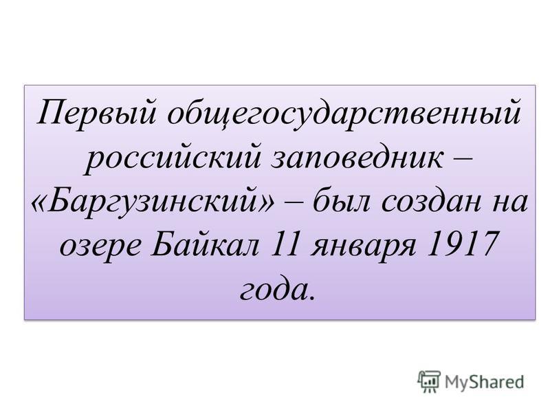 Первый общегосударственный российский заповедник – «Баргузинский» – был создан на озере Байкал 11 января 1917 года.
