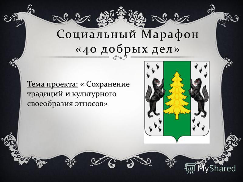 Социальный Марафон «40 добрых дел » Тема проекта : « Сохранение традиций и культурного своеобразия этносов »