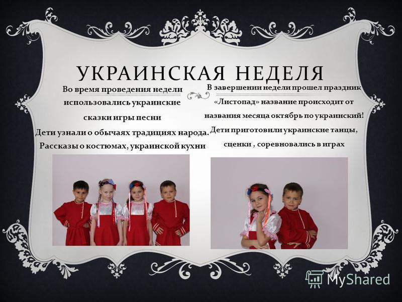 УКРАИНСКАЯ НЕДЕЛЯ Во время проведения недели использовались украинские сказки игры песни Дети узнали о обычаях традициях народа. Рассказы о костюмах, украинской кухни В завершении недели прошел праздник « Листопад » название происходит от названия ме