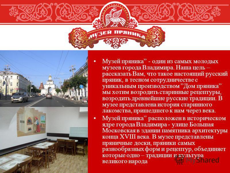 Музей пряника - один из самых молодых музеев города Владимира. Наша цель – рассказать Вам, что такое настоящий русский пряник, в тесном сотрудничестве с уникальным производством Дом пряника мы хотим возродить старинные рецептуры, возродить древнейшие