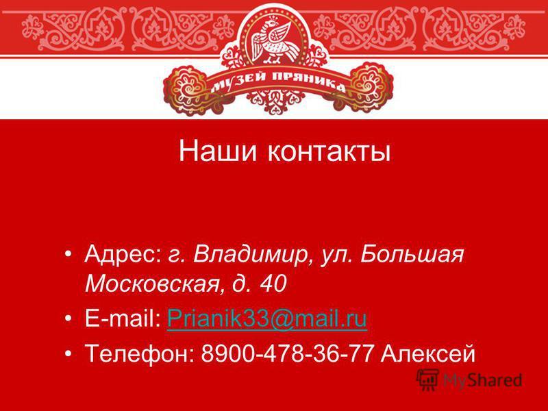 Наши контакты Адрес: г. Владимир, ул. Большая Московская, д. 40 E-mail: Prianik33@mail.ruPrianik33@mail.ru Телефон: 8900-478-36-77 Алексей