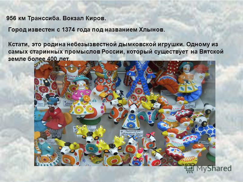 956 км Транссиба. Вокзал Киров. Город известен с 1374 года под названием Хлынов. Кстати, это родина небезызвестной дымковской игрушки. Одному из самых старинных промыслов России, который существует на Вятской земле более 400 лет.
