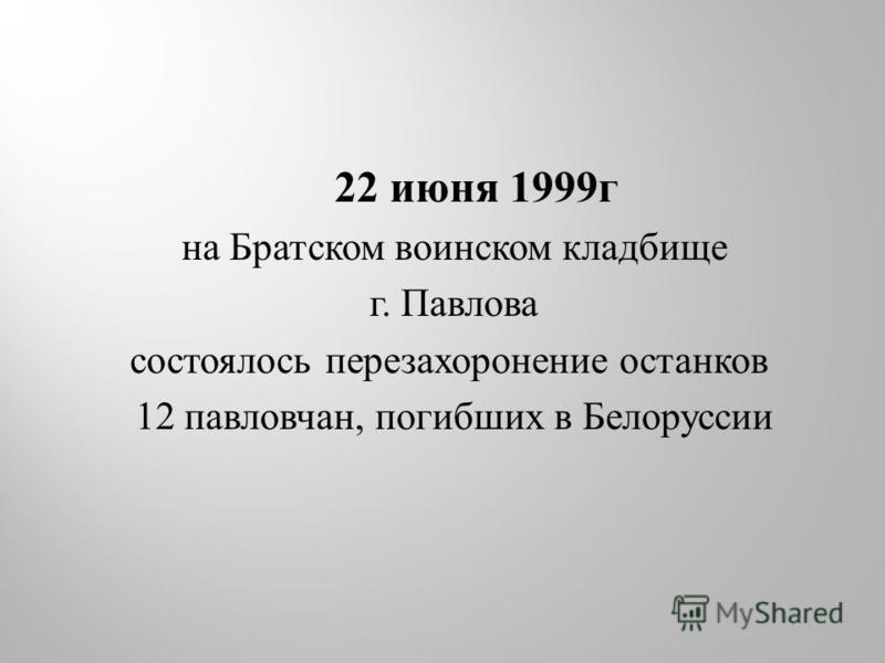 22 июня 1999 г на Братском воинском кладбище г. Павлова состоялось перезахоронение останков 12 павловчан, погибших в Белоруссии
