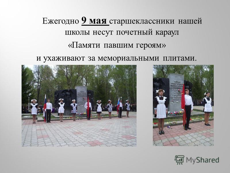 Ежегодно 9 мая старшеклассники нашей школы несут почетный караул « Памяти павшим героям » и ухаживают за мемориальными плитами.