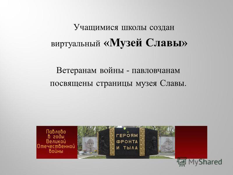 Учащимися школы создан виртуальный « Музей Славы » Ветеранам войны - павловчанам посвящены страницы музея Славы.