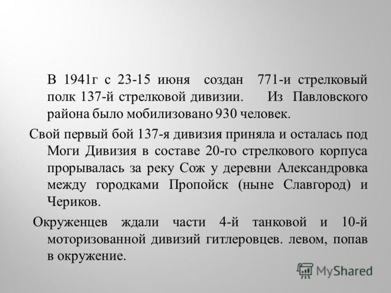 В 1941 г с 23-15 июня создан 771- и стрелковый полк 137- й стрелковой дивизии. Из Павловского района было мобилизовано 930 человек. Свой первый бой 137- я дивизия приняла и осталась под Моги Дивизия в составе 20- го стрелкового корпуса прорывалась за