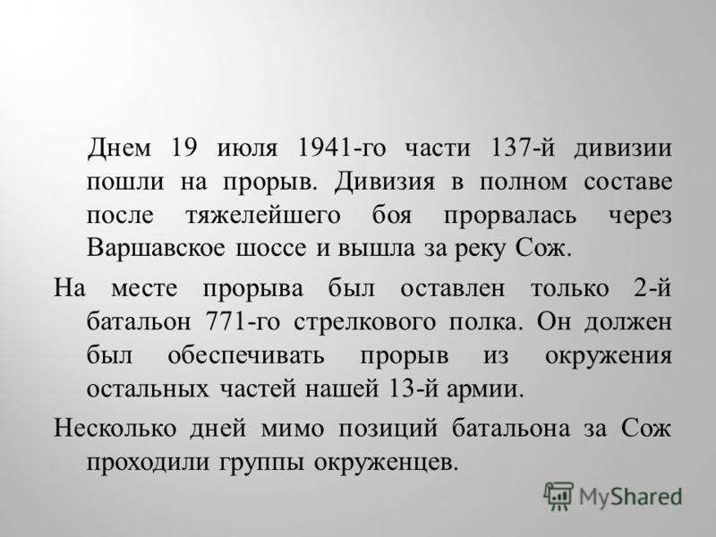 Днем 19 июля 1941- го части 137- й дивизии пошли на прорыв. Дивизия в полном составе после тяжелейшего боя прорвалась через Варшавское шоссе и вышла за реку Сож. На месте прорыва был оставлен только 2- й батальон 771- го стрелкового полка. Он должен