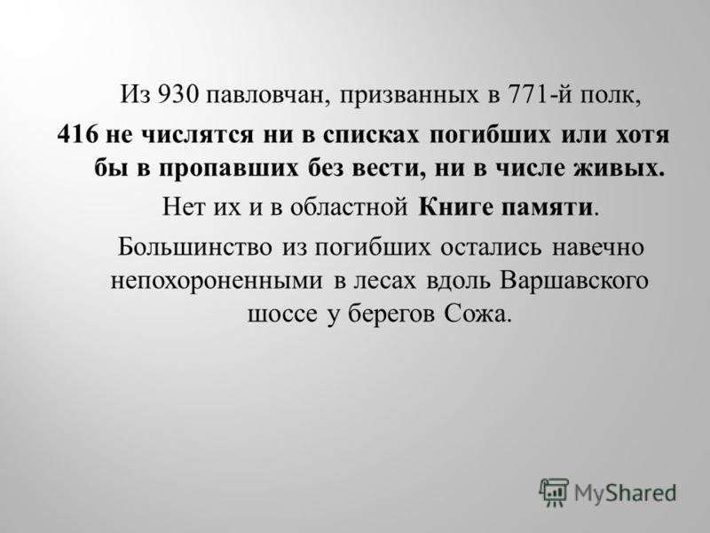 Из 930 павловчан, призванных в 771- й полк, 416 не числятся ни в списках погибших или хотя бы в пропавших без вести, ни в числе живых. Нет их и в областной Книге памяти. Большинство из погибших остались навечно непохороненными в лесах вдоль Варшавско