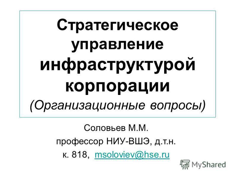 Стратегическое управление инфраструктурой корпорации (Организационные вопросы) Соловьев М.М. профессор НИУ-ВШЭ, д.т.н. к. 818, msoloviev@hse.rumsoloviev@hse.ru