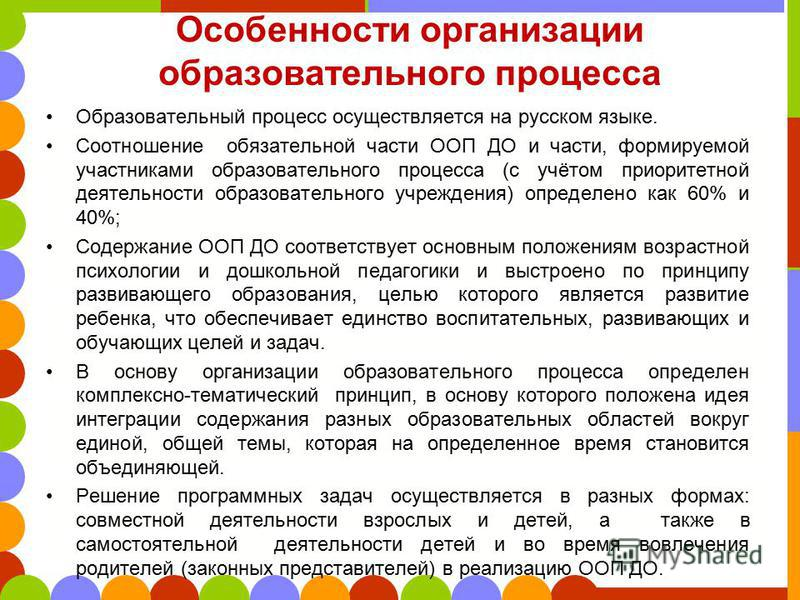 Особенности организации образовательного процесса Образовательный процесс осуществляется на русском языке. Соотношение обязательной части ООП ДО и части, формируемой участниками образовательного процесса (с учётом приоритетной деятельности образовате