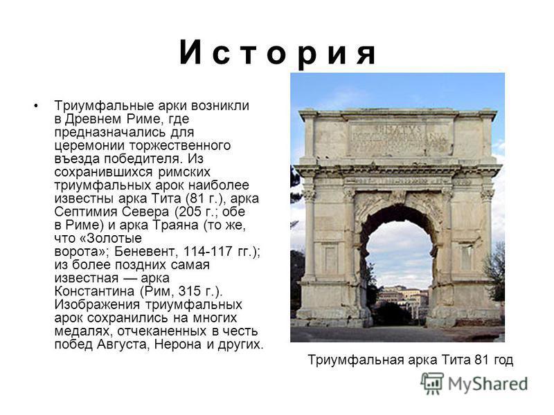 И с т о р и я Триумфальные арки возникли в Древнем Риме, где предназначались для церемонии торжественного въезда победителя. Из сохранившихся римских триумфальных арок наиболее известны аркка Тита (81 г.), аркка Септимия Севера (205 г.; обе в Риме) и