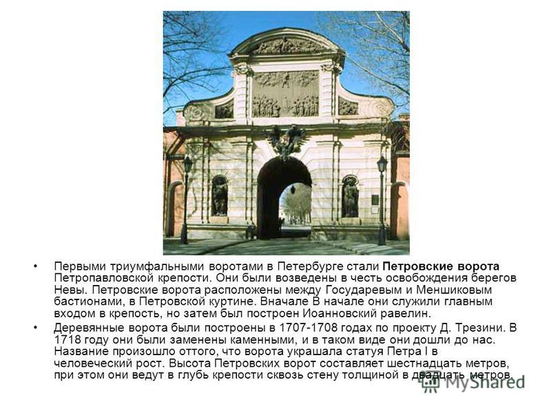 Первыми триумфальными воротами в Петербурге стали Петровские ворота Петропавловской крепости. Они были возведены в честь освобождения берегов Невы. Петровские ворота расположены между Государевым и Меншиковым бастионами, в Петровской куртине. Вначале