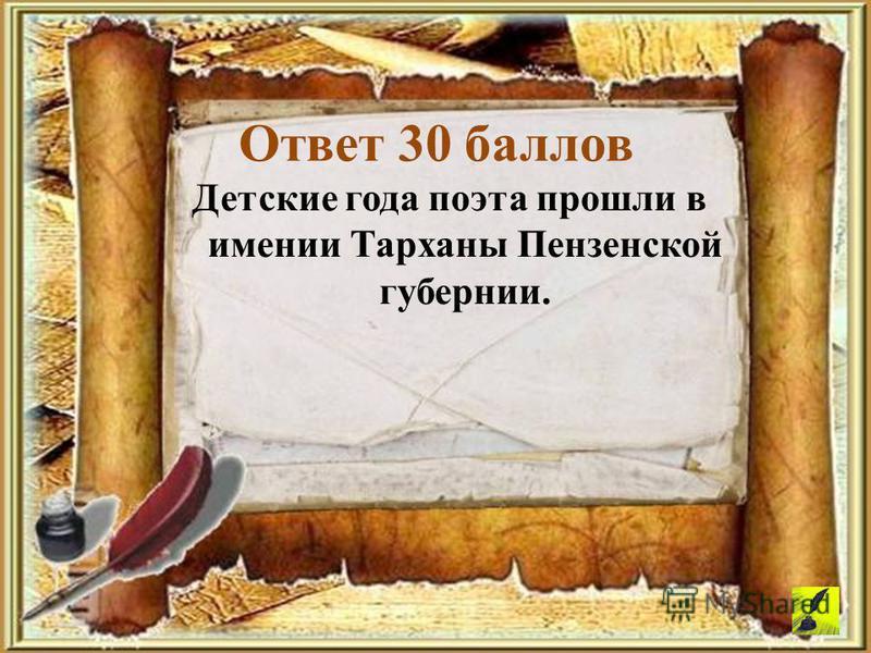 Детские года поэта прошли в имении Тарханы Пензенской губернии. Ответ 30 баллов