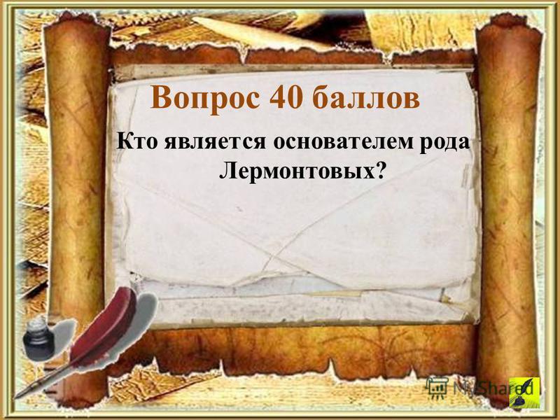 Кто является основателем рода Лермонтовых? Вопрос 40 баллов