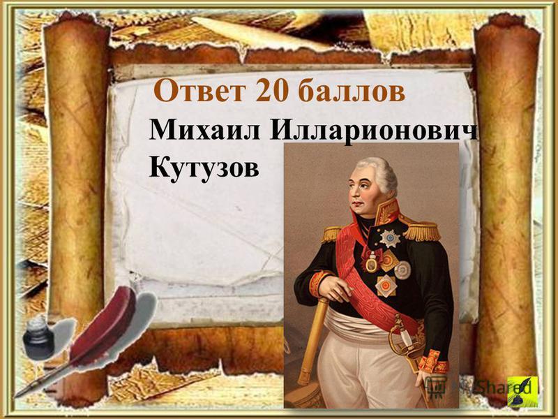 Ответ 20 баллов Михаил Илларионович Кутузов