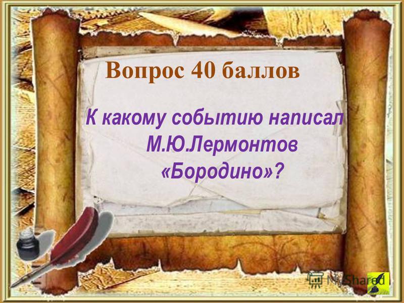 К какому событию написал М.Ю.Лермонтов «Бородино»? Вопрос 40 баллов