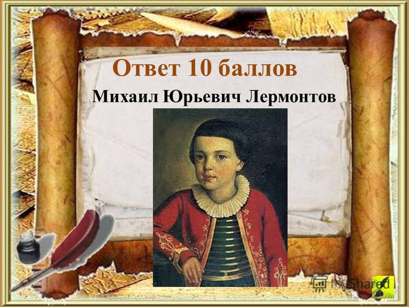 Михаил Юрьевич Лермонтов Ответ 10 баллов