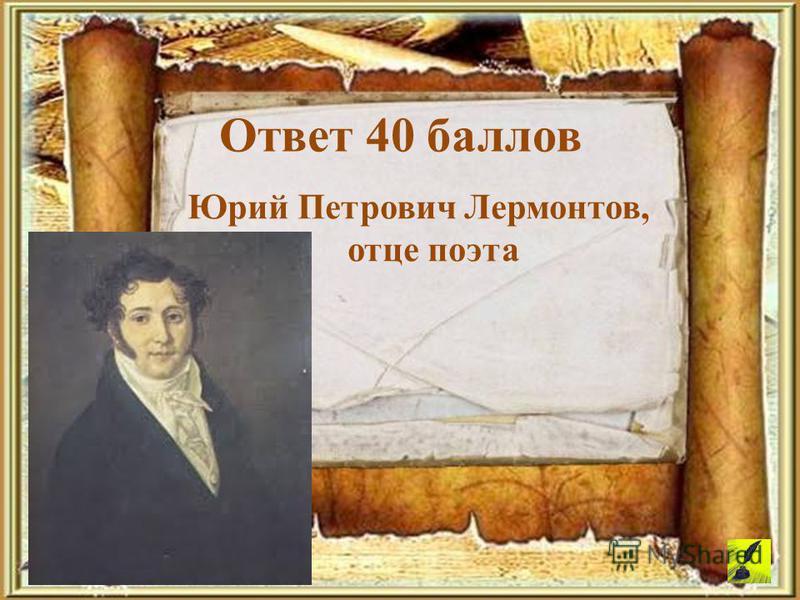 Юрий Петрович Лермонтов, отце поэта Ответ 40 баллов