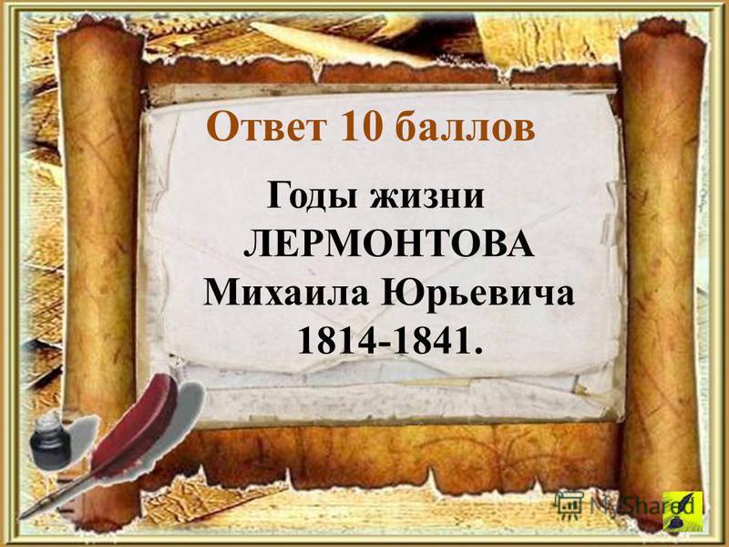 Ответ 10 баллов Годы жизни ЛЕРМОНТОВА Михаила Юрьевича 1814-1841.