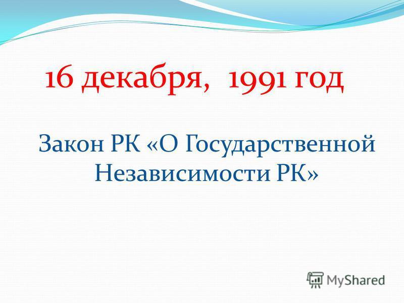 16 декабря, 1991 год Закон РК «О Государственной Независимости РК»