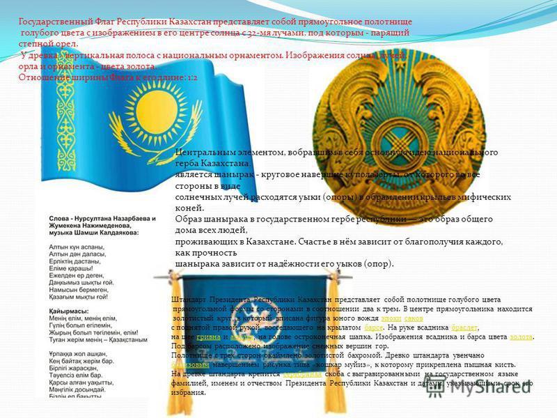 Государственный Флаг Республики Казахстан представляет собой прямоугольное полотнище голубого цвета с изображением в его центре солнца с 32-мя лучами, под которым - парящий степной орел. У древка - вертикальная полоса с национальным орнаментом. Изобр