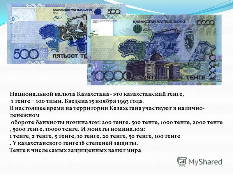 Национальной валюта Казахстана - это казахстанский тенге, 1 тенге = 100 тины. Введена 15 ноября 1993 года. В настоящее время на территории Казахстана участвуют в налично- денежном обороте банкноты номиналом: 200 тенге, 500 тенге, 1000 тенге, 2000 тен