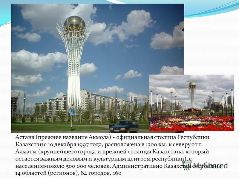 Астана (прежнее название Акмола) - официальная столица Республики Казахстан с 10 декабря 1997 года, расположена в 1300 км. к северу от г. Алматы (крупнейшего города и прежней столицы Казахстана, который остается важным деловым и культурным центром ре