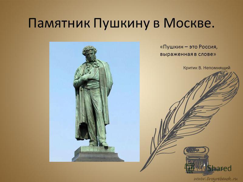 Памятник Пушкину в Москве. «Пушкин – это Россия, выраженная в слове» Критик В. Непомнящий
