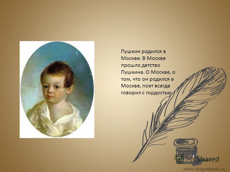 Пушкин родился в Москве. В Москве прошло детство Пушкина. О Москве, о том, что он родился в Москве, поэт всегда говорил с гордостью.