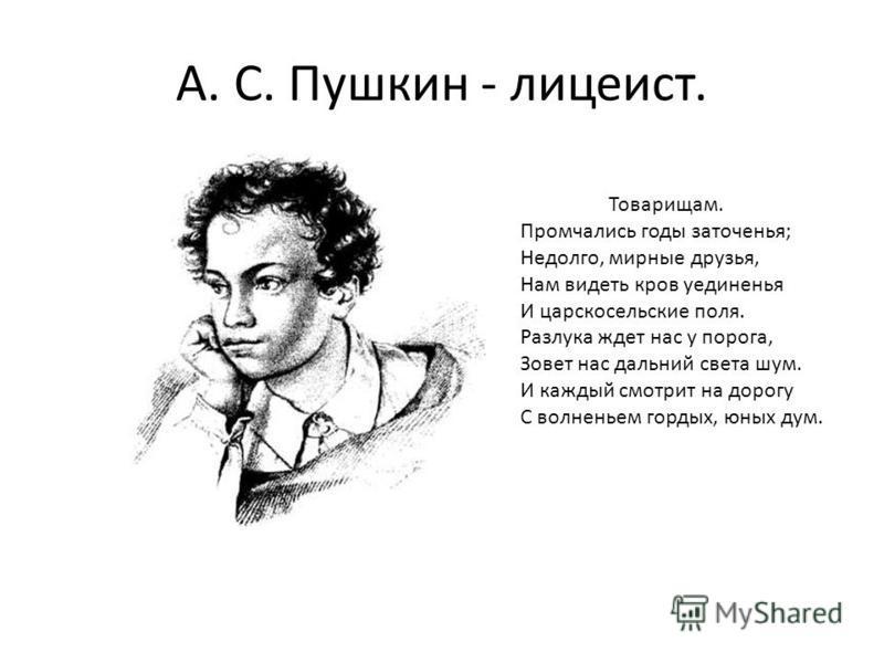 А. С. Пушкин - лицеист. Товарищам. Промчались годы заточенья; Недолго, мирные друзья, Нам видеть кров уединенья И царскосельские поля. Разлука ждет нас у порога, Зовет нас дальний света шум. И каждый смотрит на дорогу С волненьем гордых, юных дум.