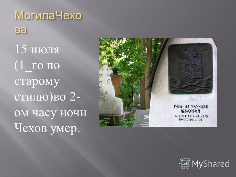 Могила Чехо ва 15 июля (1_ го по старому стилю ) во 2- ом часу ночи Чехов умер.