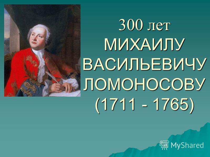 300 лет МИХАИЛУ ВАСИЛЬЕВИЧУ ЛОМОНОСОВУ (1711 - 1765)