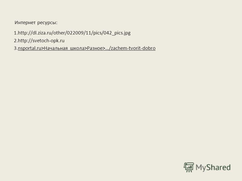Интернет ресурсы: 1.http://dl.ziza.ru/other/022009/11/pics/042_pics.jpg 2.http://svetoch-opk.ru 3.nsportal.ru>Начальная школа>Разное>…/zachem-tvorit-dobro