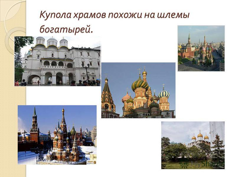 Купола храмов похожи на шлемы богатырей.