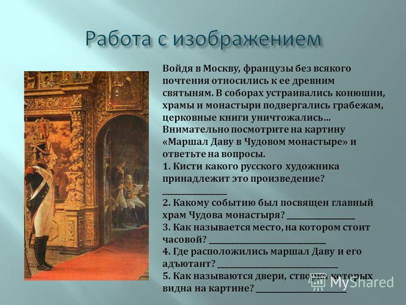 Войдя в Москву, французы без всякого почтения относились к ее древним святыням. В соборах устраивались конюшни, храмы и монастыри подвергались грабежам, церковные книги уничтожались… Внимательно посмотрите на картину «Маршал Даву в Чудовом монастыре»