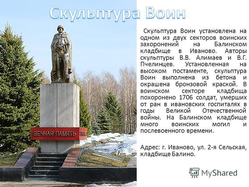 Скульптура Воин установлена на одном из двух секторов воинских захоронений на Балинском кладбище в Иваново. Авторы скульптуры В.В. Алимаев и В.Г. Пчелинцев. Установленная на высоком постаменте, скульптура Воин выполнена из бетона и окрашена бронзовой