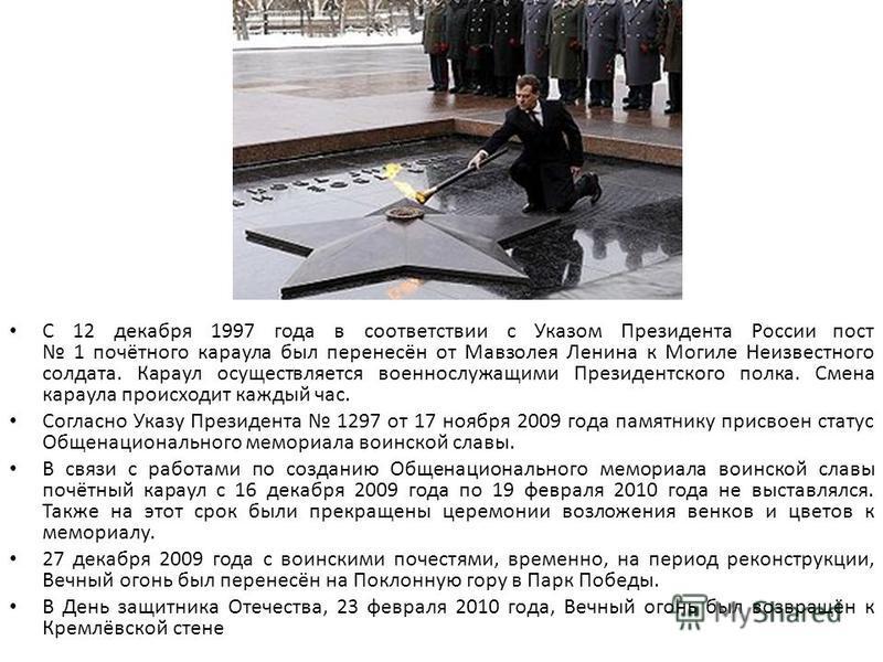 С 12 декабря 1997 года в соответствии с Указом Президента России пост 1 почётного караула был перенесён от Мавзолея Ленина к Могиле Неизвестного солдата. Караул осуществляется военнослужащими Президентского полка. Смена караула происходит каждый час.