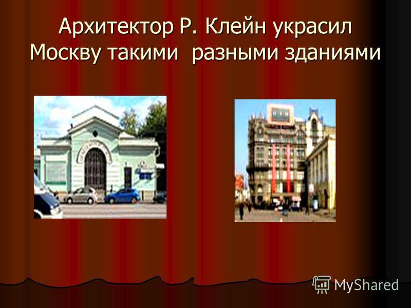 Архитектор Р. Клейн украсил Москву такими разными зданиями