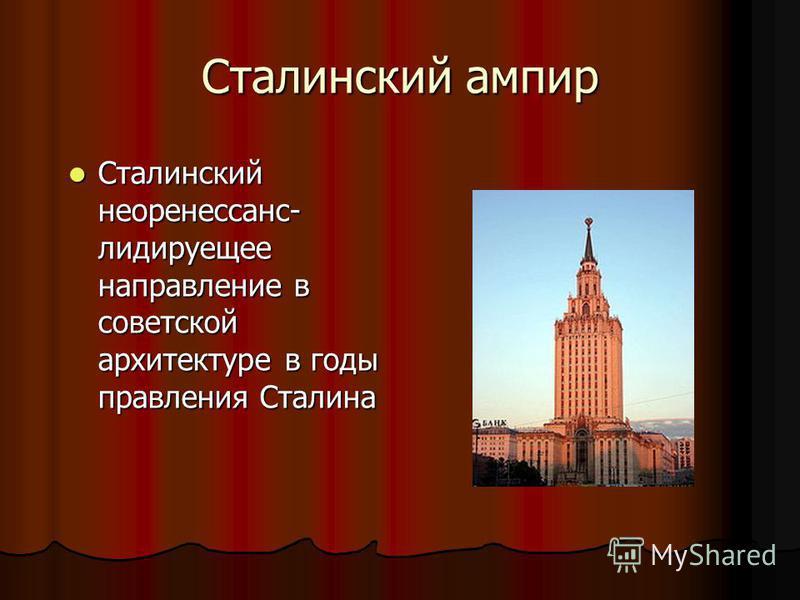 Сталинский ампир Сталинский неоренессанс- лидируещее направление в советской архитектуре в годы правления Сталина Сталинский неоренессанс- лидируещее направление в советской архитектуре в годы правления Сталина