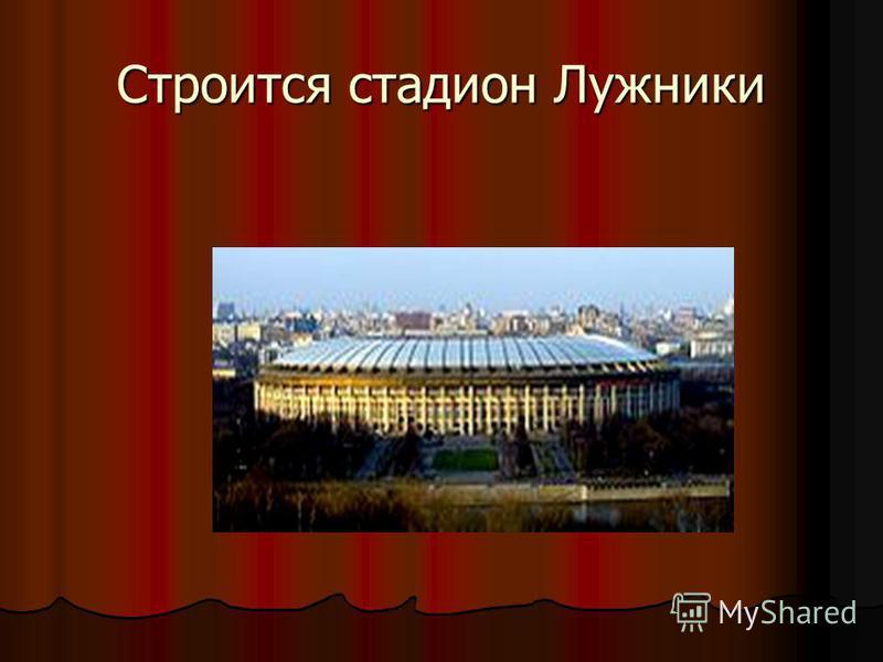 Строится стадион Лужники