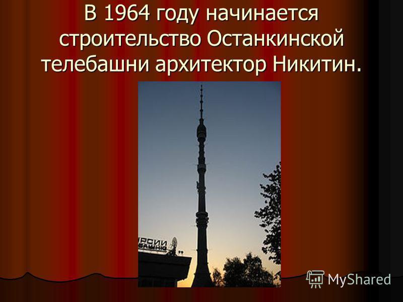 В 1964 году начинается строительство Останкинской телебашни архитектор Никитин.