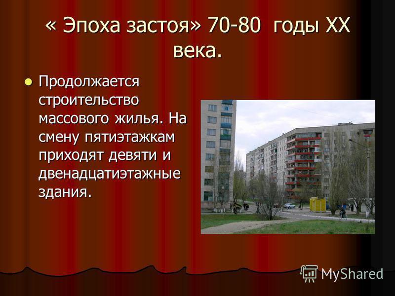« Эпоха застоя» 70-80 годы ХХ века. Продолжается строительство массового жилья. На смену пятиэтажкам приходят девяти и двенадцатиэтажные здания. Продолжается строительство массового жилья. На смену пятиэтажкам приходят девяти и двенадцатиэтажные здан
