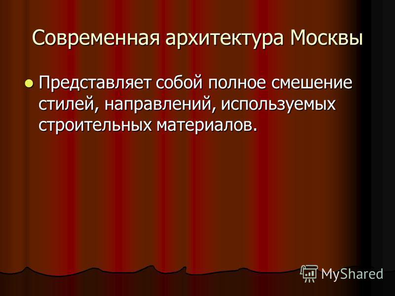 Современная архитектура Москвы Представляет собой полное смешение стилей, направлений, используемых строительных материалов. Представляет собой полное смешение стилей, направлений, используемых строительных материалов.